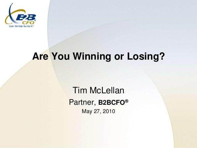 Are You Winning or Losing?        Tim McLellan       Partner, B2BCFO®          May 27, 2010