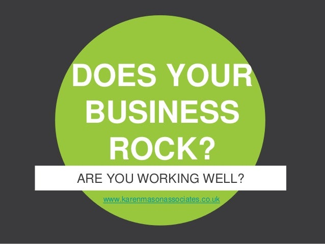 www.karenmasonassociates.co.uk DOES YOUR BUSINESS ROCK? ARE YOU WORKING WELL?