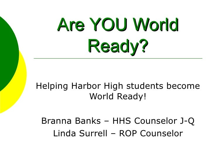Are YOU World Ready? Helping Harbor High students become World Ready! Branna Banks – HHS Counselor J-Q Linda Surrell – ROP...