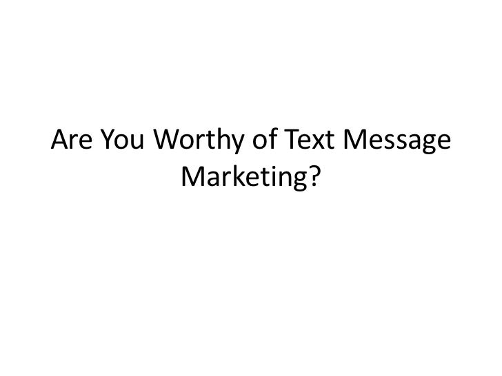 Are You Worthy of Text Message Marketing?<br />