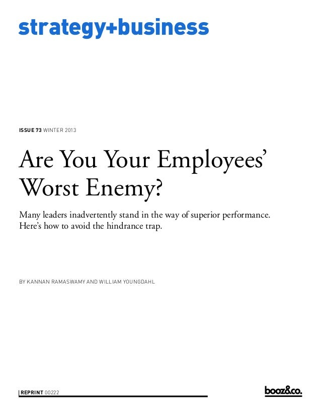strategy+business  ISSUE 73 WINTER 2013  Are You Your Employees' Worst Enemy? Many leaders inadvertently stand in the way ...