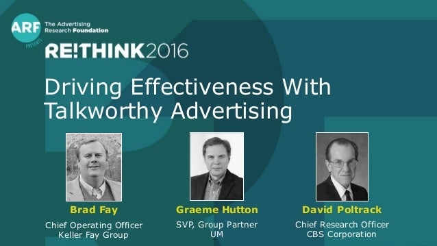 Driving Effectiveness With Talkworthy Advertising Brad Fay Chief Operating Officer Keller Fay Group David Poltrack Chief R...