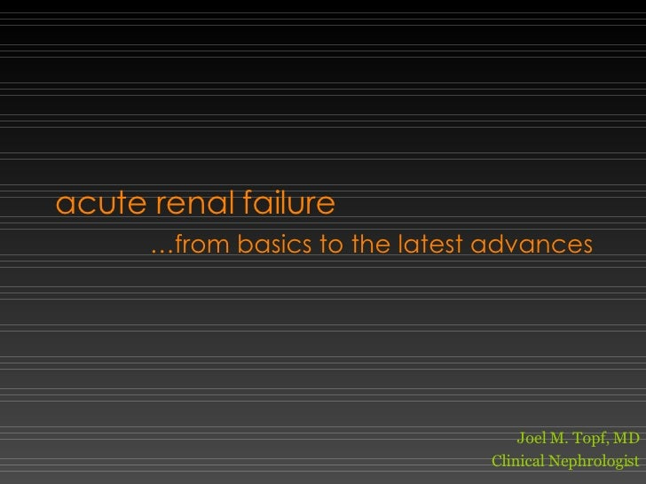 acute renal failure … from basics to the latest advances Joel M. Topf, MD Clinical Nephrologist