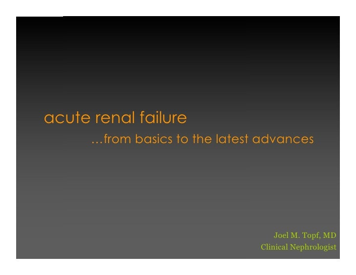 acute renal failure       …from basics to the latest advances                                         Joel M. Topf, MD    ...