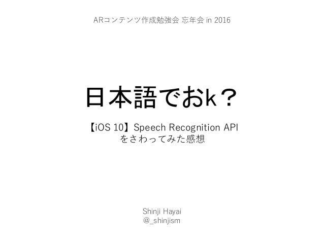 日本語でおk? 【iOS 10】Speech Recognition API をさわってみた感想 Shinji Hayai @_shinjism ARコンテンツ作成勉強会 忘年会 in 2016