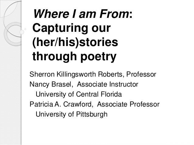 Where I am From:  Capturing our  (her/his)stories  through poetry  Sherron Killingsworth Roberts, Professor  Nancy Brasel,...