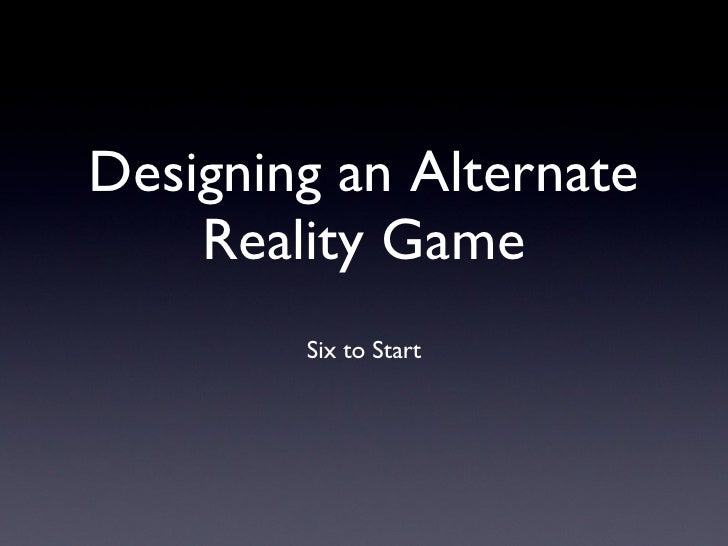 Designing an Alternate Reality Game <ul><li>Six to Start </li></ul>