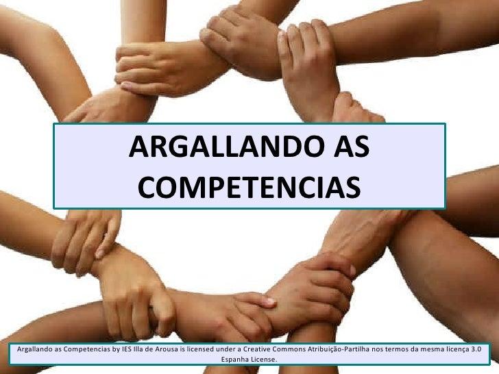 ARGALLANDO AS                                COMPETENCIASArgallando as Competencias by IES Illa de Arousa is licensed unde...