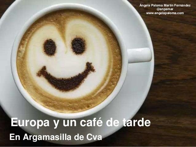 Ángela Paloma Martín Fernández @anpamar www.angelapaloma.com Europa y un café de tarde En Argamasilla de Cva
