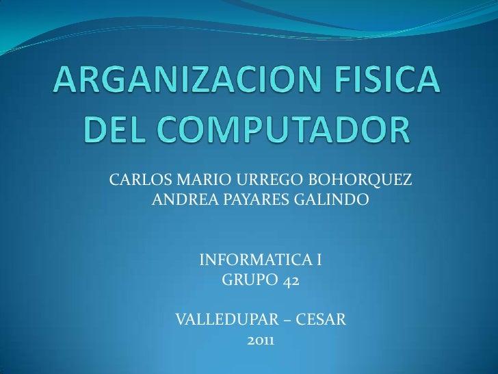 ARGANIZACION FISICA DEL COMPUTADOR<br />CARLOS MARIO URREGO BOHORQUEZ<br />ANDREA PAYARES GALINDO<br />INFORMATICA I<br />...