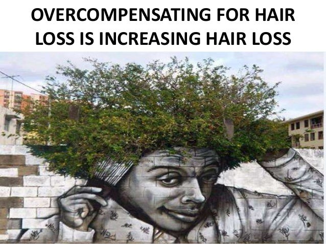 OVERCOMPENSATING FOR HAIR  LOSS IS INCREASING HAIR LOSS