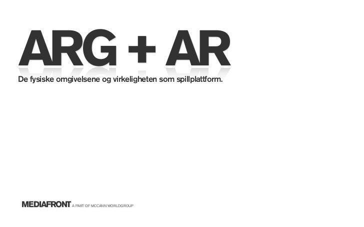 ARG + AR De fysiske omgivelsene og virkeligheten som spillplattform.     MEDIAFRONT A PART OF MCCANN WORLDGROUP