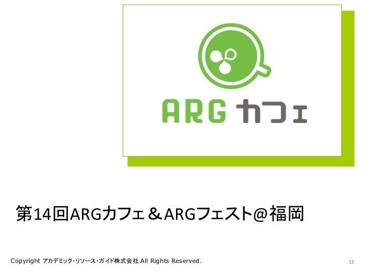 第14回ARGカフェ&ARGフェスト@福岡Copyright アカデミック・リソース・ガイド株式会社 All Rights Reserved.   11