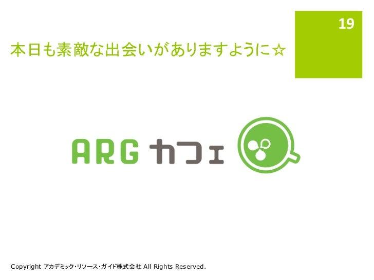 19 本日も素敵な出会いがありますように☆Copyright アカデミック・リソース・ガイド株式会社 All Rights Reserved.