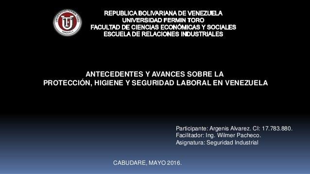 ANTECEDENTES Y AVANCES SOBRE LA PROTECCIÓN, HIGIENE Y SEGURIDAD LABORAL EN VENEZUELA CABUDARE, MAYO 2016. Participante: Ar...
