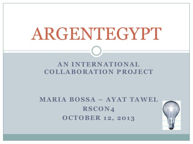 AN INTERNATIONAL COLLABORATION PROJECT MARIA BOSSA – AYAT TAWEL RSCON4 OCTOBER 12, 2013 ARGENTEGYPT