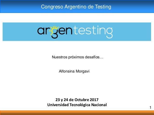 23 y 24 de Octubre 2017 Universidad Tecnológica Nacional 1 Congreso Argentino de Testing Nuestros próximos desafíos… Alfon...