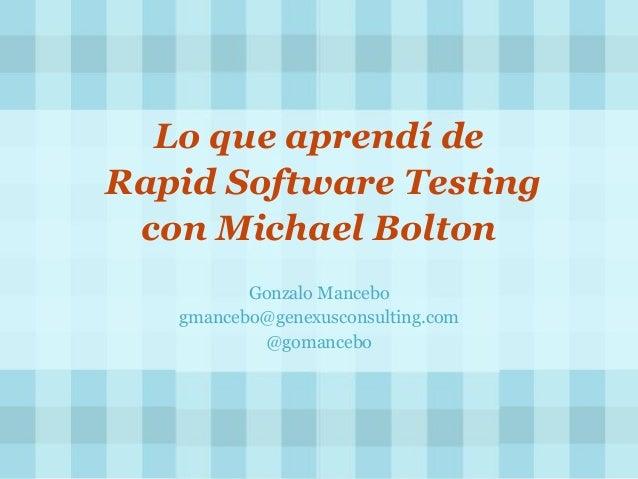Lo que aprendí de Rapid Software Testing con Michael Bolton Gonzalo Mancebo gmancebo@genexusconsulting.com @gomancebo