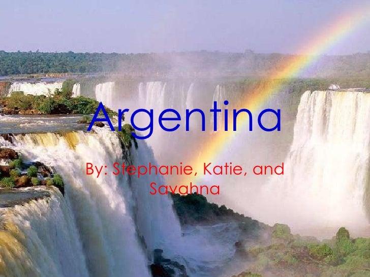 Argentina By: Stephanie, Katie, and Savahna
