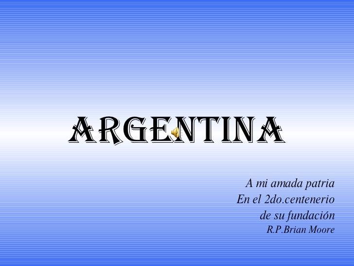 ARGENTINA A mi amada patria En el 2do.centenerio de su fundación R.P.Brian Moore