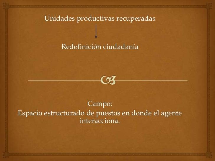Unidades productivas recuperadas<br />Redefinición ciudadanía<br />Campo:<br />Espacio estructurado de puestos en donde el...