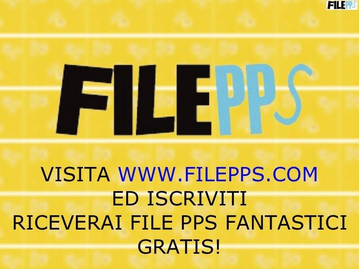 VISITA  WWW.FILEPPS.COM ED ISCRIVITI RICEVERAI FILE PPS FANTASTICI  GRATIS!