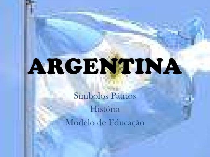 ARGENTINA   Símbolos Pátrios       História  Modelo de Educação