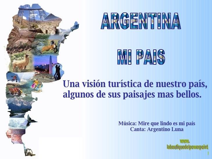 ARGENTINA MI PAIS Una visión turística de nuestro país, algunos de sus paisajes mas bellos. Música: Mire que lindo es mi p...