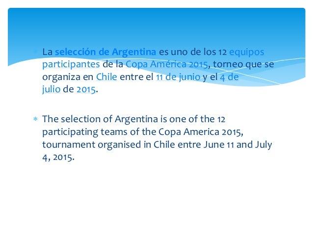  La selección de Argentina es uno de los 12 equipos participantes de la Copa América 2015, torneo que se organiza en Chil...