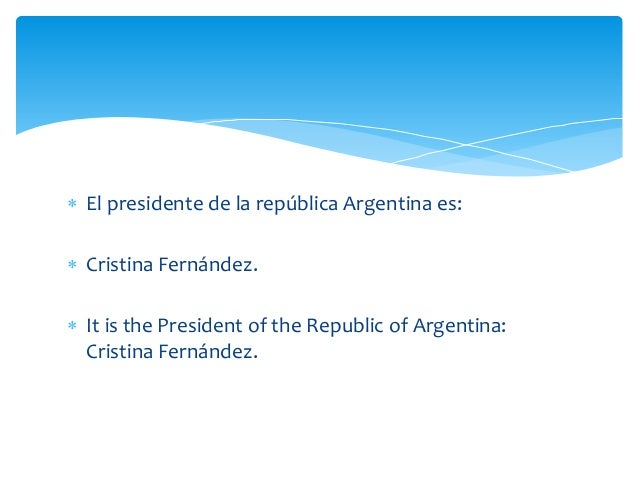  El presidente de la república Argentina es:  Cristina Fernández.  It is the President of the Republic of Argentina: Cr...