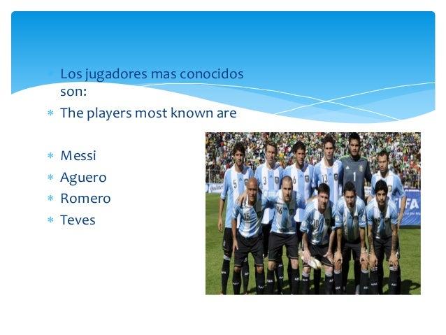  Los jugadores mas conocidos son:  The players most known are  Messi  Aguero  Romero  Teves