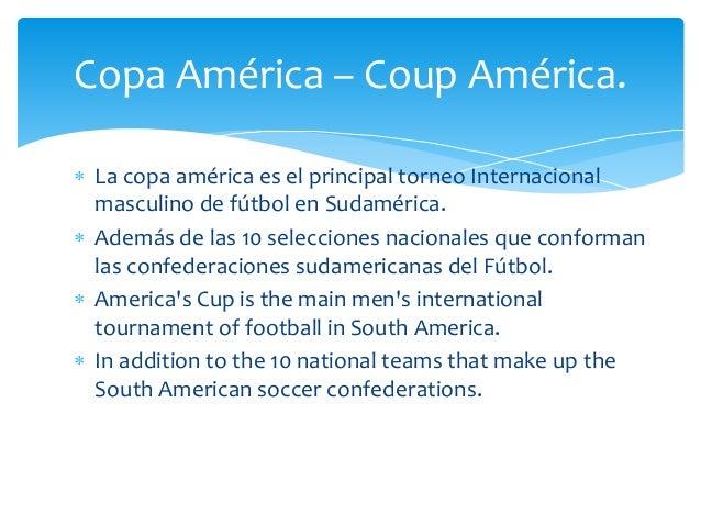  La copa américa es el principal torneo Internacional masculino de fútbol en Sudamérica.  Además de las 10 selecciones n...