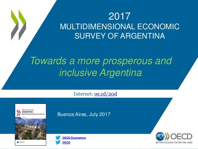 Internet: oe.cd/20d OECD OECD Economics 2017 MULTIDIMENSIONAL ECONOMIC SURVEY OF ARGENTINA Towards a more prosperous and i...