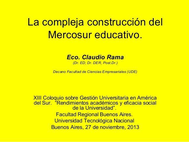 La compleja construcción del Mercosur educativo. Eco. Claudio Rama (Dr. ED; Dr. DER, Post.Dr.) Decano Facultad de Ciencias...