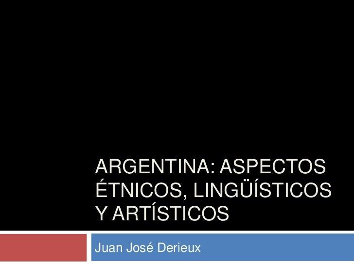 ARGENTINA: ASPECTOSÉTNICOS, LINGÜÍSTICOSY ARTÍSTICOSJuan José Derieux
