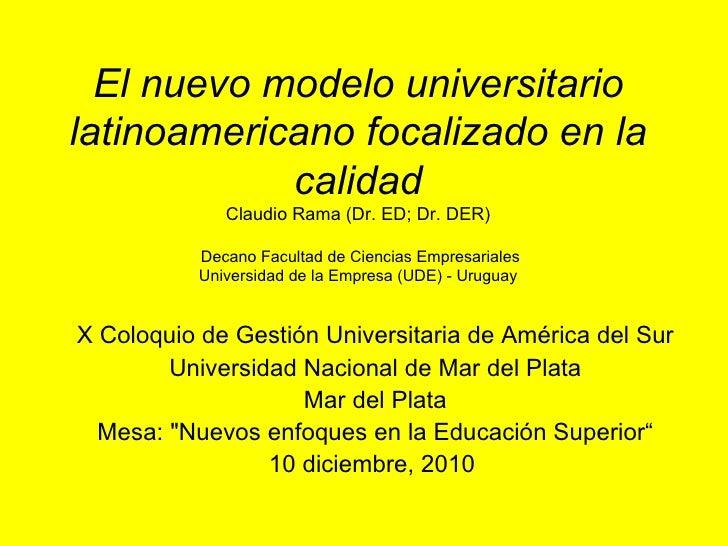 El nuevo modelo universitario latinoamericano focalizado en la calidad Claudio Rama (Dr. ED; Dr. DER)  Decano Facultad de ...