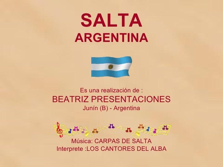 SALTA ARGENTINA Es una realización de : BEATRIZ PRESENTACIONES Junín (B) - Argentina Música: CARPAS DE SALTA Interprete :L...