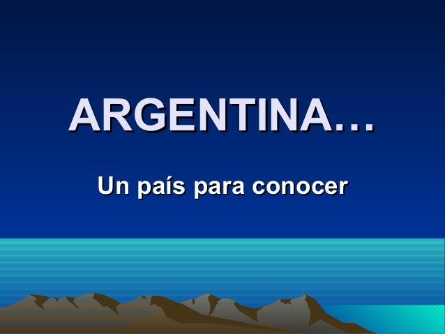 ARGENTINA…ARGENTINA… Un país para conocerUn país para conocer