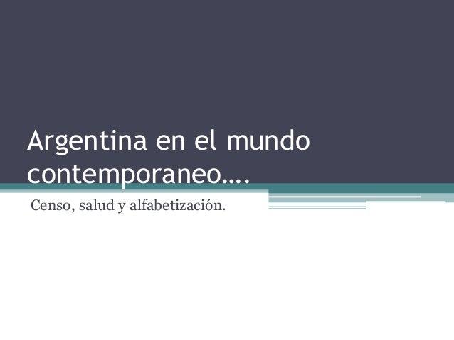 Argentina en el mundo  contemporaneo….  Censo, salud y alfabetización.