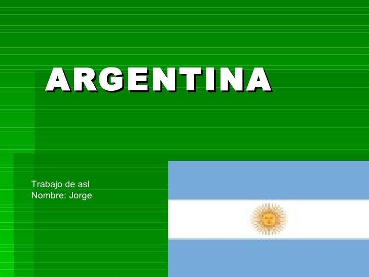 ARGENTINA Trabajo de asl Nombre: Jorge