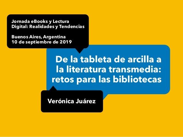 De la tableta de arcilla a la literatura transmedia: retos para las bibliotecas Verónica Juárez Jornada eBooks y Lectura D...