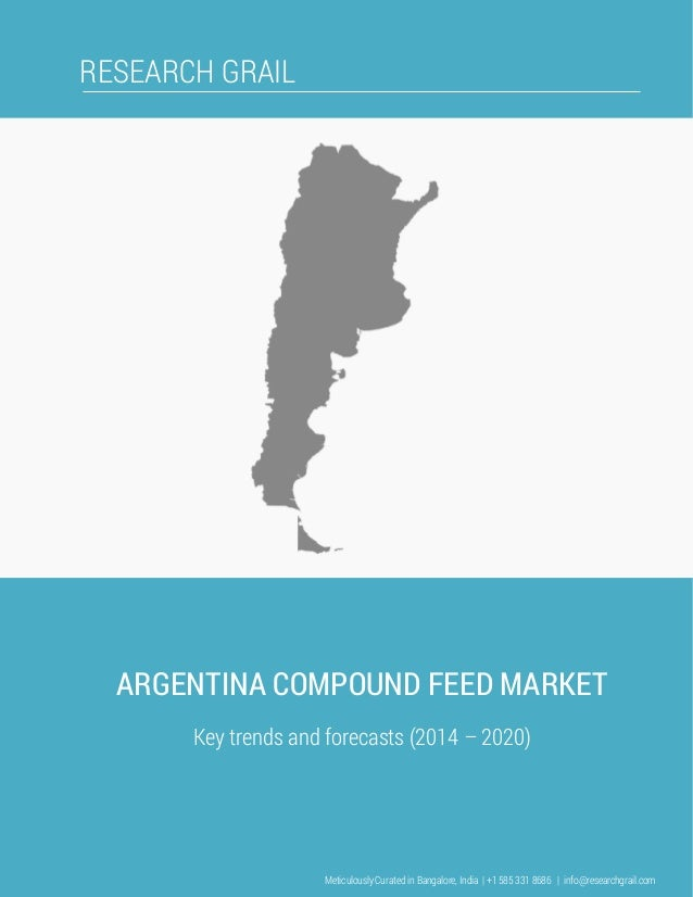 RESEARCH GRAIL ARGENTINA COMPOUND FEED MARKET Key trends and forecasts (2014 – 2020) Meticulously Curated in Bangalore, In...