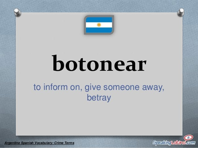 buchonear to inform, give someone away, betray  Argentine Spanish Vocabulary: Crime Terms