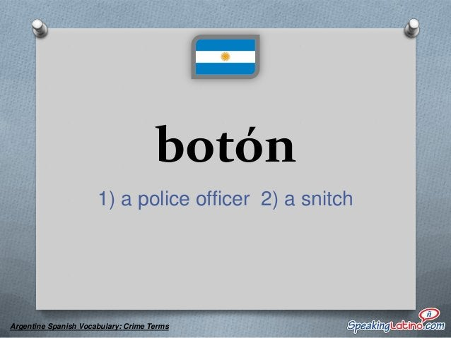 botonear to inform on, give someone away, betray  Argentine Spanish Vocabulary: Crime Terms