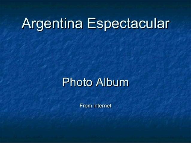 Argentina EspectacularArgentina Espectacular Photo AlbumPhoto Album From internetFrom internet