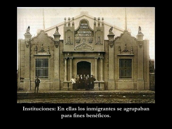 Instituciones: En ellas los inmigrantes se agrupaban para fines benéficos.