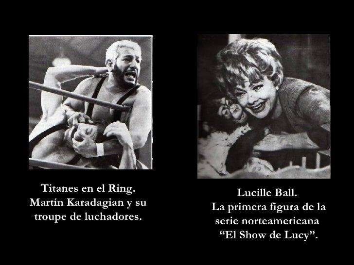 Titanes en el Ring. Martín Karadagian y su troupe de luchadores. Lucille Ball.  La primera figura de la serie norteamerica...