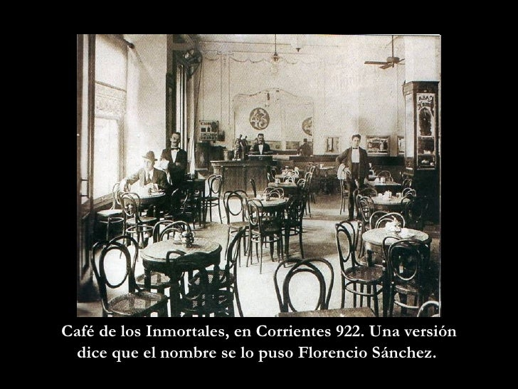 Café de los Inmortales, en Corrientes 922. Una versión dice que el nombre se lo puso Florencio Sánchez.