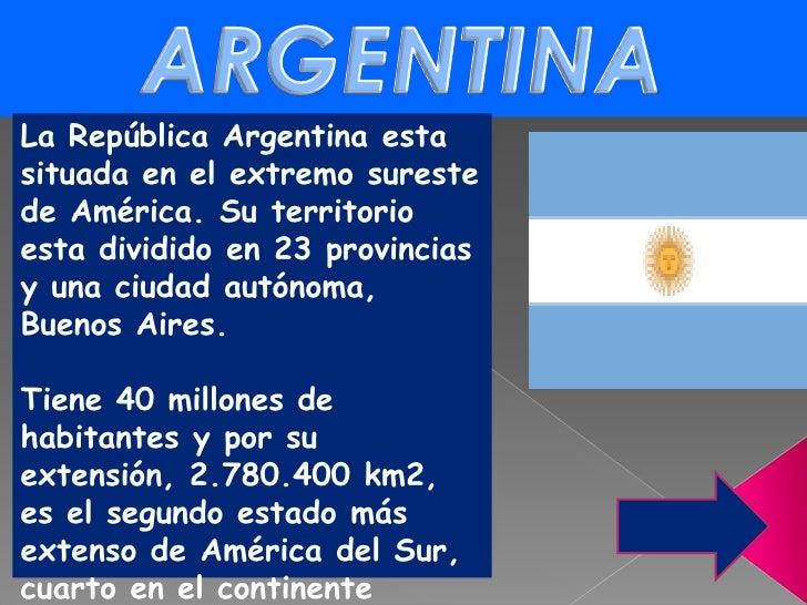 ARGENTINA<br />La República Argentina esta situada en el extremo sureste de América. Su territorio esta dividido en 23 pro...