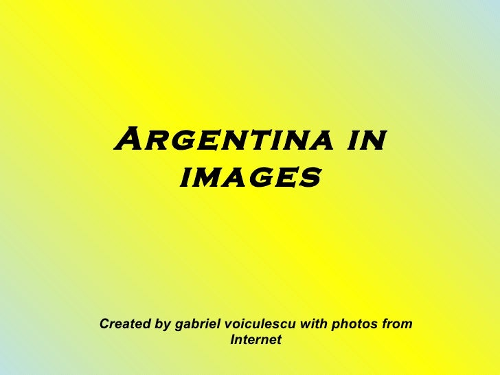 Argentina in images Created by gabriel voiculescu with photos from Internet